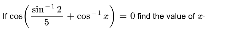 If `cos((sin^(-1)2)/5+cos^(-1)x)=0` find the value of `xdot`