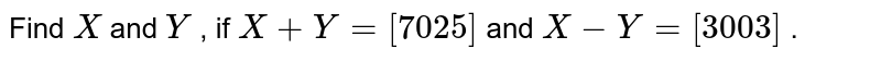 Find `X` and `Y` , if `X+Y=[7 0 2 5]` and `X-Y=[3 0 0 3]` .
