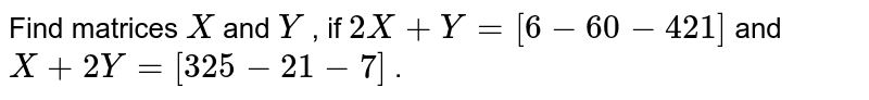 Find matrices `X` and `Y` , if `2X+Y=[6-6 0-4 2 1]` and `X+2Y=[3 2 5-2 1-7]` .