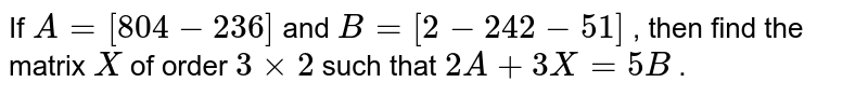 If `A=[8 0 4-2 3 6]` and `B=[2-2 4 2-5 1]` , then find the matrix `X` of order `3xx2` such that `2A+3X=5B` .