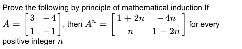 Prove the following by principle of mathematical induction If `A=[[3,-4] , [1,-1]]`, then `A^n=[[1+2n, -4n] , [n, 1-2n]]` for every positive integer `n`