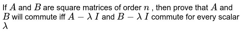 If `A` and `B` are square matrices of   order `n` , then prove that `A` and `B` will commute iff `A-lambda\ I` and `B-lambda\ I` commute for every   scalar `lambda`