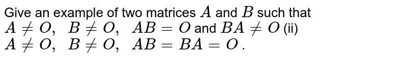 Give an example of two   matrices `A` and `B` such that `A!=O ,\ \ B!=O ,\ \ A B=O` and `B A!=O`  (ii) `A!=O ,\ \ B!=O ,\ \ A B=B A=O` .