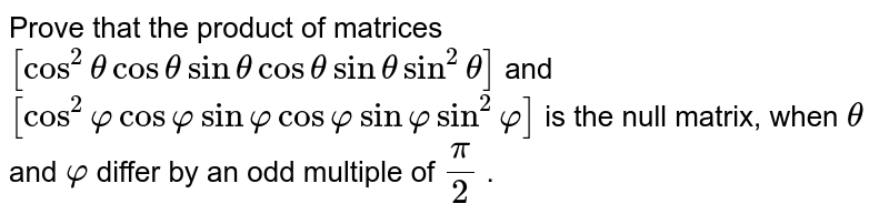 Prove that the product   of matrices `[cos^2thetacosthetasinthetacosthetasinthetasin^2theta]` and `[cos^2varphicosvarphisinvarphicosvarphisinvarphisin^2varphi]` is the null matrix,   when `theta` and `varphi` differ by an odd   multiple of `pi/2` .