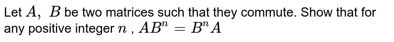 Let `A ,\ B` be two matrices such   that they commute. Show that for any positive integer `n` , `A B^n=B^n A`