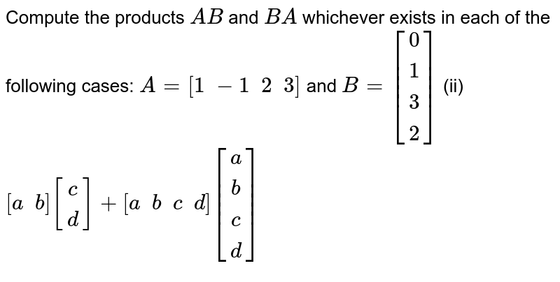 Compute the products `A B` and `B A` whichever exists in   each of the following cases: `A=[1\ -1\ \ 2\ \ 3]` and `B=[[0],[ 1],[ 3],[ 2]]`  (ii) `[a\ \ b][[c],[  d]]+[a\ \ b\ \ c\ \ d][[a],[  b],[  c],[ d]]`