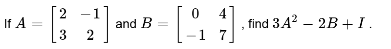 If `A=[[2,-1],[ 3, 2]]` and `B=[[0, 4],[-1, 7]]` , find `3A^2-2B+I` .