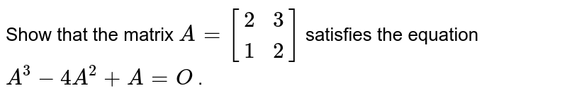 Show that the matrix `A=[(2, 3), (1, 2)]` satisfies the equation `A^3-4A^2+A=O` .
