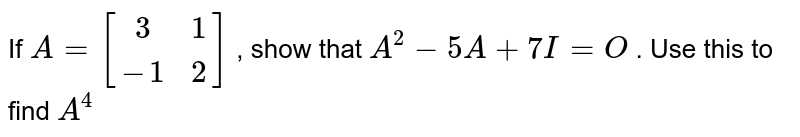 If `A=[[3, 1],[-1 ,2]]` , show that `A^2-5A+7I=O` . Use this to find `A^4`