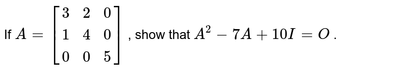 If `A=[(3, 2, 0),( 1, 4 ,0 ),(0 ,0 ,5)]` , show that `A^2-7A+10 I=O` .