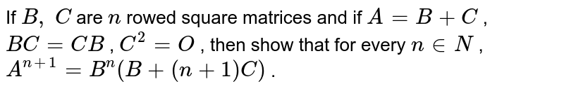If `B ,\ C` are `n` rowed square matrices   and if `A=B+C` , `B C=C B` , `C^2=O` , then show that for   every `n in  N` , `A^(n+1)=B^n(B+(n+1)C)` .