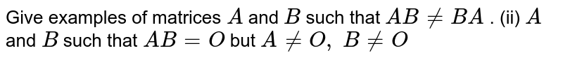 Give examples of   matrices `A` and `B` such that `A B!=B A` . (ii) `A` and `B` such that `A B=O` but `A!=O ,\ B!=O`