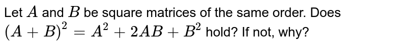 Let `A` and `B` be square matrices of   the same order. Does `(A+B)^2=A^2+2A B+B^2` hold? If not, why?