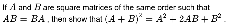 If `A` and `B` are square matrices of   the same order such that `A B=B A` , then show that `(A+B)^2=A^2+2A B+B^2` .