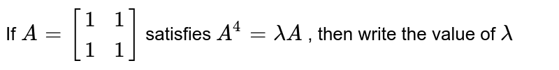 If `A=[[1, 1], [1, 1]]` satisfies `A^4=lambdaA` , then write the value of `lambda`