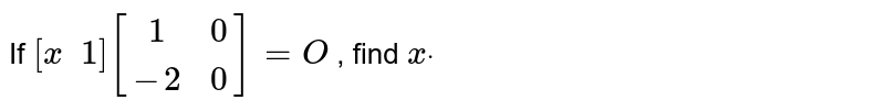 If `[x\ \ 1][(1 ,0),(-2, 0)]=O` , find `xdot`