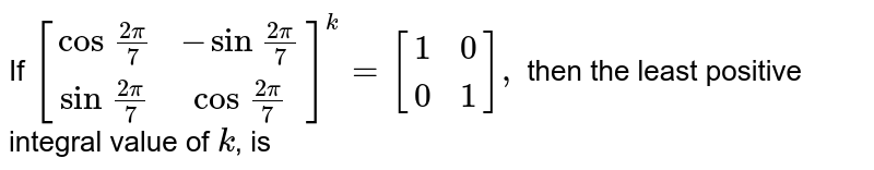 If `[(cos\ (2pi)/7,-sin\ (2pi)/7),(sin\ (2pi)/7,cos\ (2pi)/7)]^k=[(1,0),(0,1)],` then the least positive integral value of `k`, is