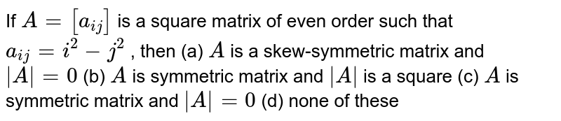 If `A=[a_(i j)]` is a square matrix of   even order such that `a_(i j)=i^2-j^2` , then (a) `A` is a skew-symmetric matrix and `|A|=0`  (b) `A` is symmetric matrix and `|A|` is a square (c) `A` is symmetric matrix and `|A|=0`  (d) none of these
