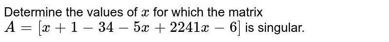 Determine the values of   `x` for which the matrix `A=[x+1-3 4-5x+2 2 4 1x-6]` is singular.