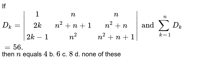 If `D_k=|(1, n, n),(2k, n^2+n+1,n^2+n),(2k-1,n^2,n^2+n+1)| and sum_(k=1)^n D_k=56.` then `n` equals `4` b. `6` c. `8` d. none of these