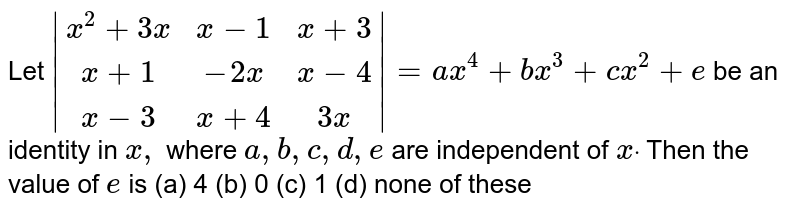 Let ` [x^2+3x,x-1,x+3],[x+1,-2x,x-4],[x-3,x+4, 3x] =a x^4+b x^3+c x^2+e`  be an identity in `x ,` where `a , b , c , d , e` are independent of `xdot` Then the value of `e` is (a) 4 (b)   0 (c) 1   (d) none of these