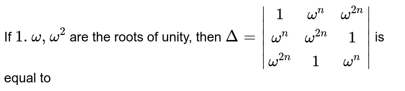 If `1.omega, omega^2` are the roots of unity, then `Delta=|(1,omega^n,omega^(2n)),(omega^n,omega^(2n),1),(omega^(2n),1,omega^n)|` is equal to