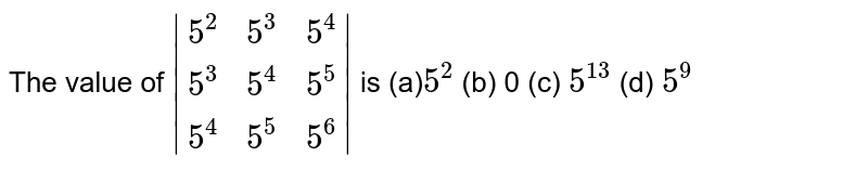 The value of ` [5^2 ,5^3, 5^4], [5^3, 5^4, 5^5], [5^4, 5^5, 5^6] ` is (a)`5^2` (b) 0   (c) `5^(13)` (d) `5^9`