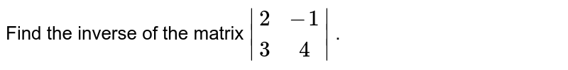 Find the inverse of the   matrix ` [2,-1], [3, 4] ` .