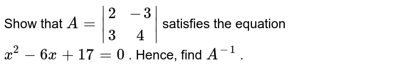 Show that `A=|[2,-3], [3 ,4]|` satisfies the equation `x^2-6x+17=0` . Hence, find `A^(-1)` .