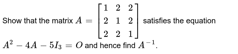 Show that the matrix `A=[[1 ,2, 2],[ 2, 1, 2],[ 2, 2, 1]]` satisfies the equation `A^2-4A-5I_3=O` and hence find `A^(-1)`.