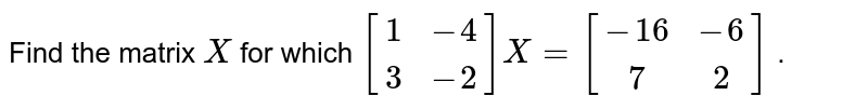 Find the matrix `X` for which `[(1,-4) ,(3,-2)]X=[(-16,-6),( 7, 2)]` .