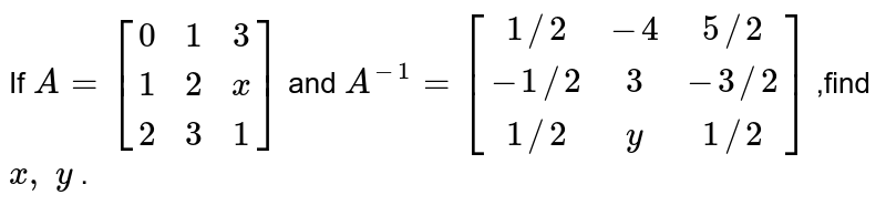 If `A=[[0 ,1 ,3],[ 1, 2,x],[2, 3, 1]]` and `A^(-1)=[[1//2,-4 ,5//2],[-1//2, 3,-3//2],[ 1//2,y,1//2]]` ,find `x ,\ y` .
