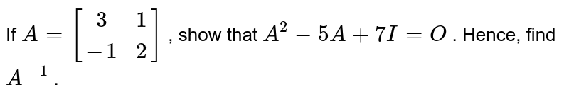 If `A=[(3, 1),(-1 ,2)]` , show that `A^2-5A+7I=O` . Hence, find `A^(-1)` .