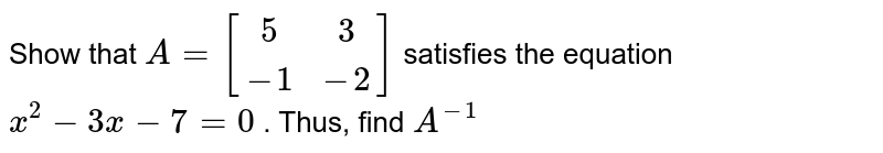 Show that `A=[(5, 3),(-1,-2)]` satisfies the equation `x^2-3x-7=0` . Thus, find `A^(-1)`