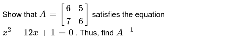 Show that `A=[(6, 5),( 7, 6)]` satisfies the equation `x^2-12 x+1=0` . Thus, find `A^(-1)`