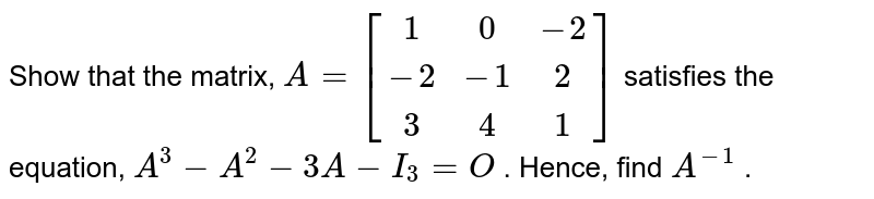 Show that the matrix, `A=[[1, 0,-2],[-2,-1, 2],[ 3, 4, 1]]` satisfies the equation,   `A^3-A^2-3A-I_3=O` . Hence, find `A^(-1)` .