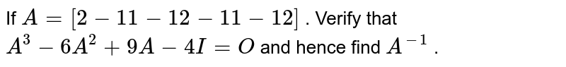 If `A=[2-1 1-1 2-1 1-1 2]` . Verify that `A^3-6A^2+9A-4I=O` and hence find `A^(-1)` .