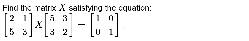 Find the matrix `X` satisfying the   equation: `[[2, 1 ],[5, 3]]X[[5, 3],[ 3 ,2]]=[[1, 0],[ 0 ,1]]` .