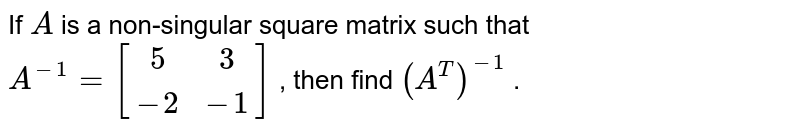 If `A` is a non-singular   square matrix such that `A^(-1)=[(5, 3),(-2,-1)]` , then find `(A^T)^(-1)` .