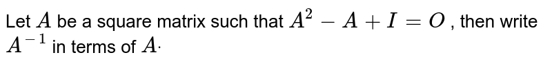 Let `A` be a square matrix such   that `A^2-A+I=O` , then write `A^(-1)` in terms of `Adot`