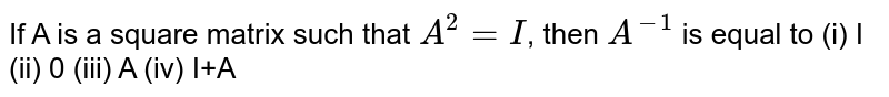 If A is a square matrix such that `A^2 = I`, then `A^(-1)` is equal to (i) I (ii) 0 (iii) A (iv) I+A