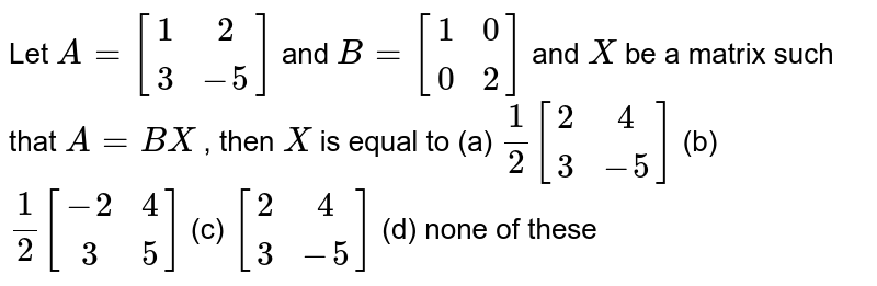 Let `A=[1 2               3-5]` and `B=[1 0 0 2]` and `X` be a matrix such that `A=B X` , then `X` is equal to (a) `1/2[2 4 3-5]` (b) `1/2[-2 4 3 5]` (c) `[2 4 3-5]` (d) none of these