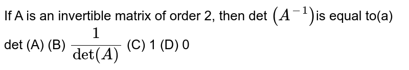 If A is an invertible matrix of order 2, then det `(A^(-1))`is  equal to(a)  det (A) (B) `1/(det(A)` (C)  1 (D) 0