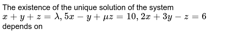 The existence of the unique solution of the system `x + y + z = lambda, 5x - y + mu z = 10, 2x + 3y - z = 6` depends on