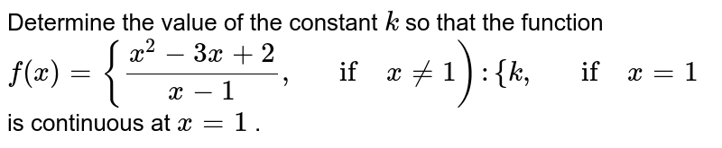 Determine the value of   the constant `k` so that the function `f(x)={(x^2-3x+2)/(x-1),\ \ \ if\ x!=1 ):{k ,\ \ \ if\ x=1` is continuous at `x=1` .