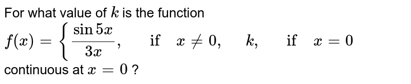 For what value of `k` is the function `f(x)={(sin5x)/(3x),\ \ \ if\ x!=0,\ \ \ \ \ k ,\ \ \ if\ x=0` continuous at `x=0` ?