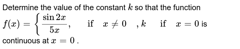 Determine the value of   the constant `k` so that the function `f(x)={(sin2x)/(5x),\ \ \ if\ x!=0 \ \ \ \ ,k \ \ \ if\ x=0` is continuous at `x=0` .