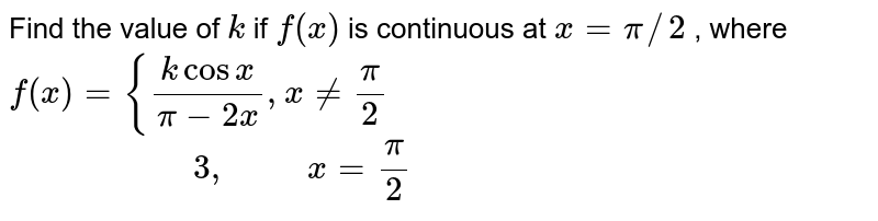 Find the value of `k` if `f(x)` is continuous at `x=pi//2` , where `f(x)={(kcosx)/(pi-2x),x!=pi/2  `<br> `\ \ \ \ \ \ \ \ \ \ \ \ \ \ \ \ \ \ \ \ \ 3, \ \ \ \ \ \ \ \ \ x=pi/2`