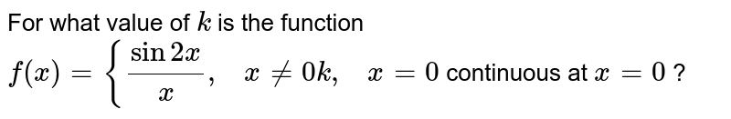For what value of `k` is the function `f(x)={(sin2x)/x ,\ \ \ x!=0k ,\ \ \ x=0` continuous at `x=0` ?