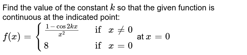 Find the value of the   constant `k` so that the given   function is continuous at the indicated point: `f(x)={((1-cos2k x)/(x^2),  if   x!=0 ),(8,   if   x=0):}` at `x=0`
